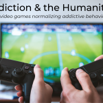 Addiction & the Humanities - Are video games normalizing addictive behaviors?